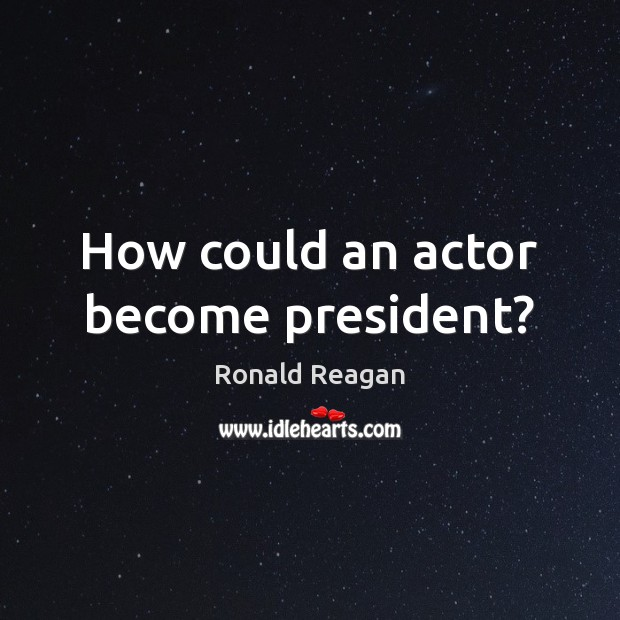 How could an actor become president? Ronald Reagan Picture Quote
