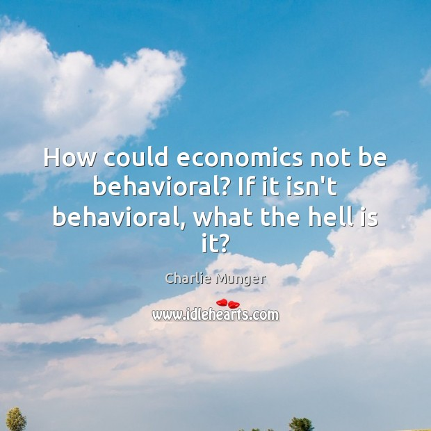 How could economics not be behavioral? If it isn't behavioral, what the hell is it? Charlie Munger Picture Quote