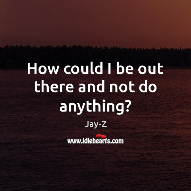 How could I be out there and not do anything? Jay-Z Picture Quote