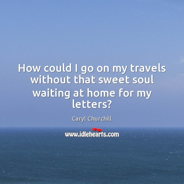 How could I go on my travels without that sweet soul waiting at home for my letters? Caryl Churchill Picture Quote