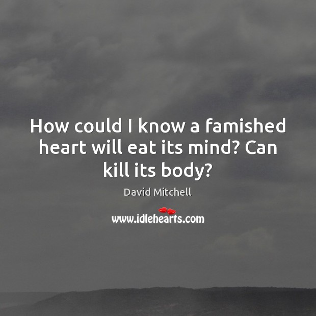 How could I know a famished heart will eat its mind? Can kill its body? David Mitchell Picture Quote