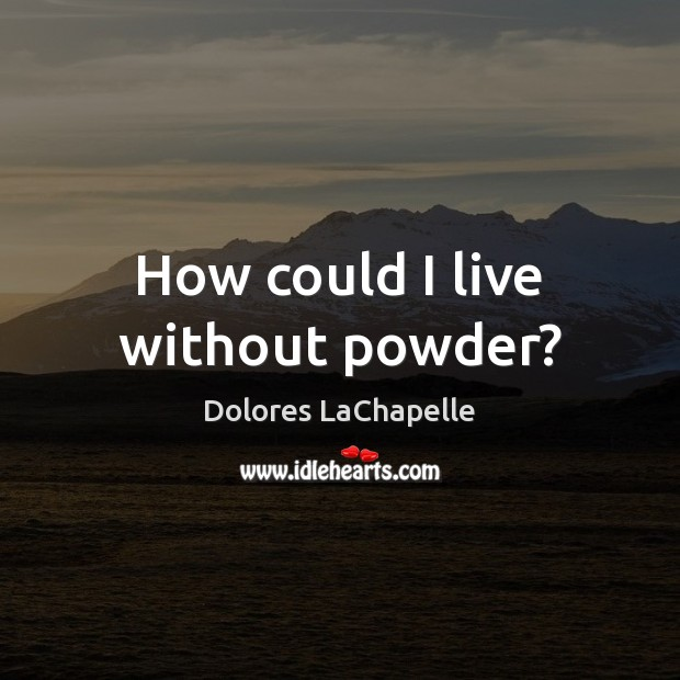 How could I live without powder? Image