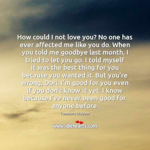 How could I not love you? No one has ever affected me Tammara Webber Picture Quote