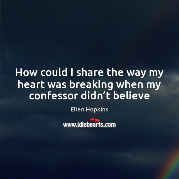 How could I share the way my heart was breaking when my confessor didn't believe Ellen Hopkins Picture Quote