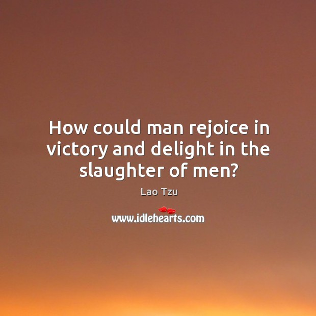 How could man rejoice in victory and delight in the slaughter of men? Image