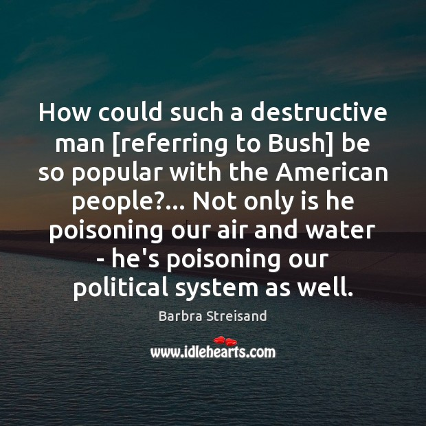 Image, How could such a destructive man [referring to Bush] be so popular