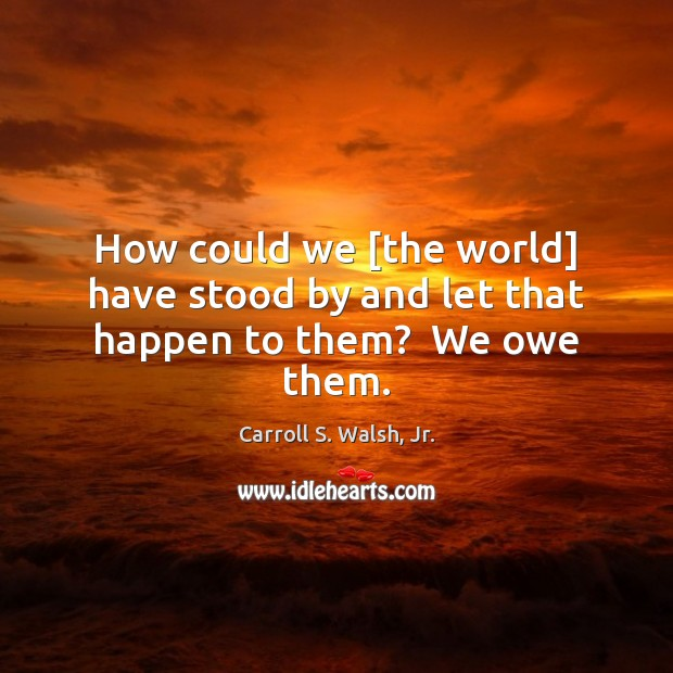 How could we [the world] have stood by and let that happen to them?  We owe them. Image