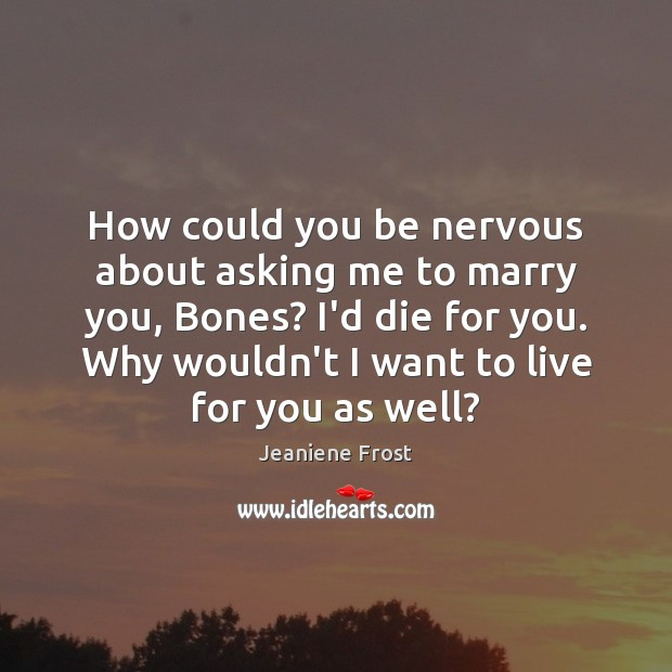 How could you be nervous about asking me to marry you, Bones? Image