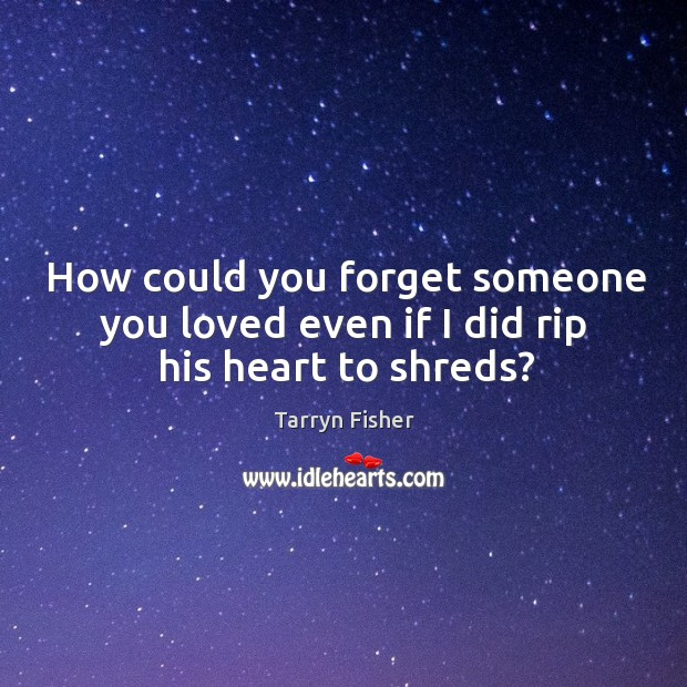 How could you forget someone you loved even if I did rip his heart to shreds? Image
