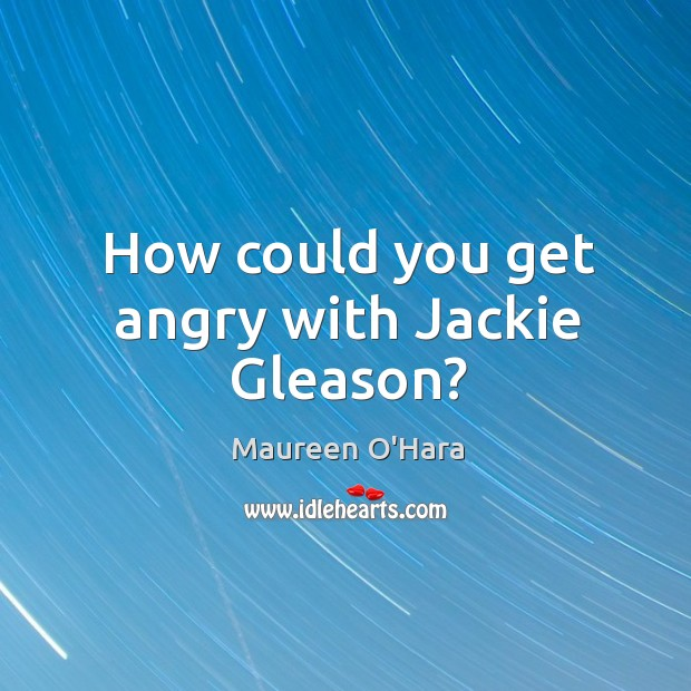 How could you get angry with jackie gleason? Maureen O'Hara Picture Quote
