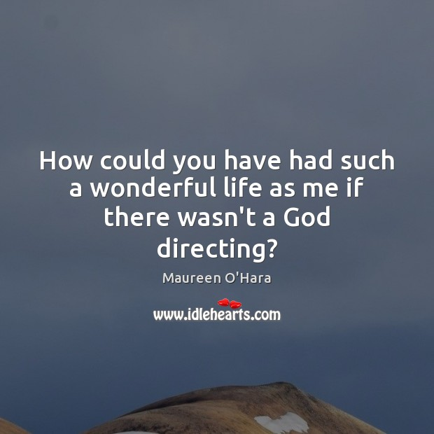 How could you have had such a wonderful life as me if there wasn't a God directing? Image