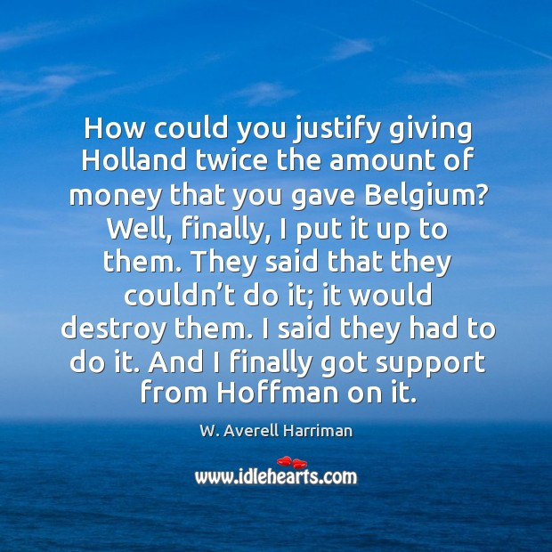 How could you justify giving holland twice the amount of money that you gave belgium? W. Averell Harriman Picture Quote