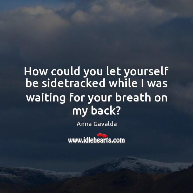 How could you let yourself be sidetracked while I was waiting for your breath on my back? Image