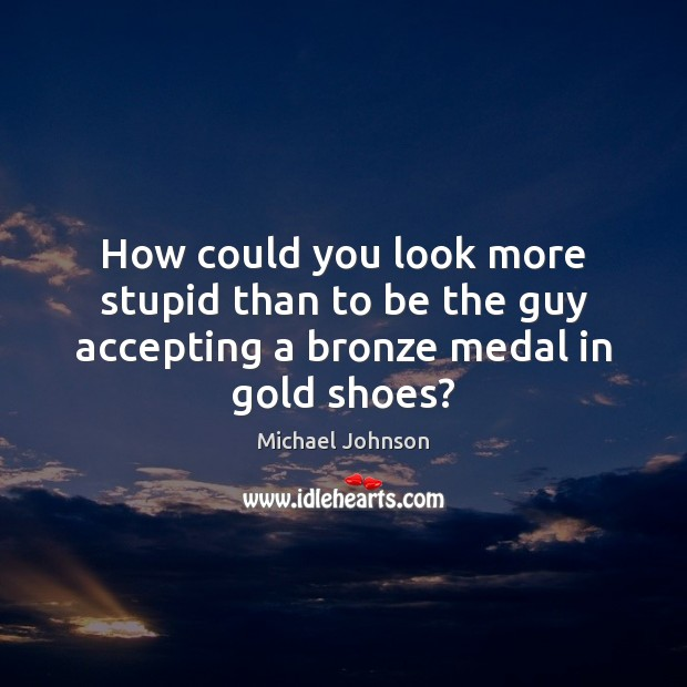 Image, How could you look more stupid than to be the guy accepting a bronze medal in gold shoes?