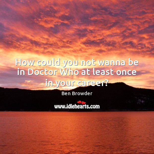 Image, How could you not wanna be in Doctor Who at least once in your career?
