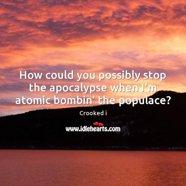 How could you possibly stop the apocalypse when I'm atomic bombin' the populace? Image