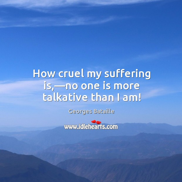 Image, How cruel my suffering is,—no one is more talkative than I am!