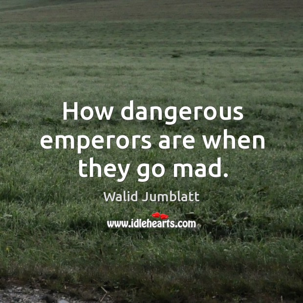 How dangerous emperors are when they go mad. Image