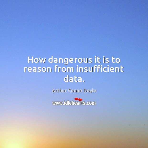 How dangerous it is to reason from insufficient data. Arthur Conan Doyle Picture Quote