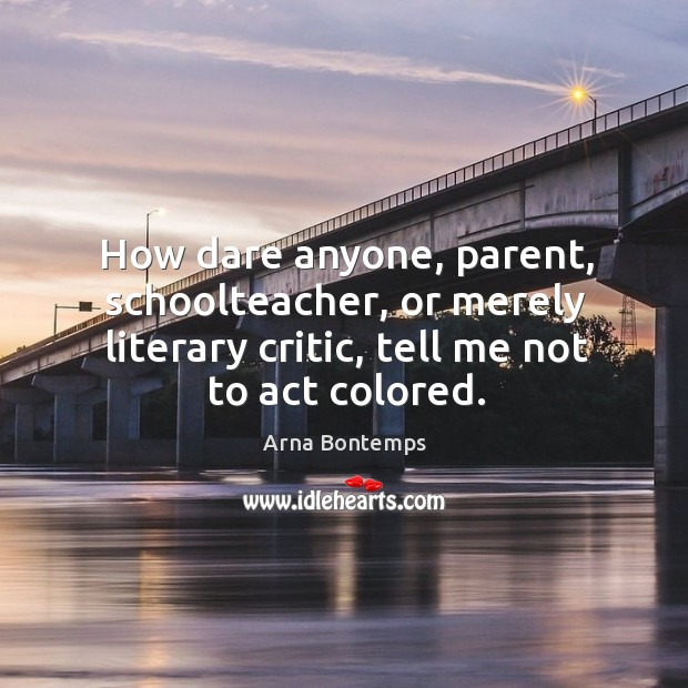 How dare anyone, parent, schoolteacher, or merely literary critic, tell me not to act colored. Image