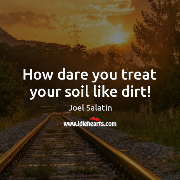 How dare you treat your soil like dirt! Joel Salatin Picture Quote