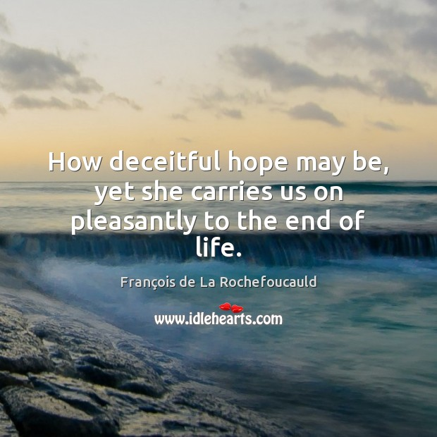 How deceitful hope may be, yet she carries us on pleasantly to the end of life. Image
