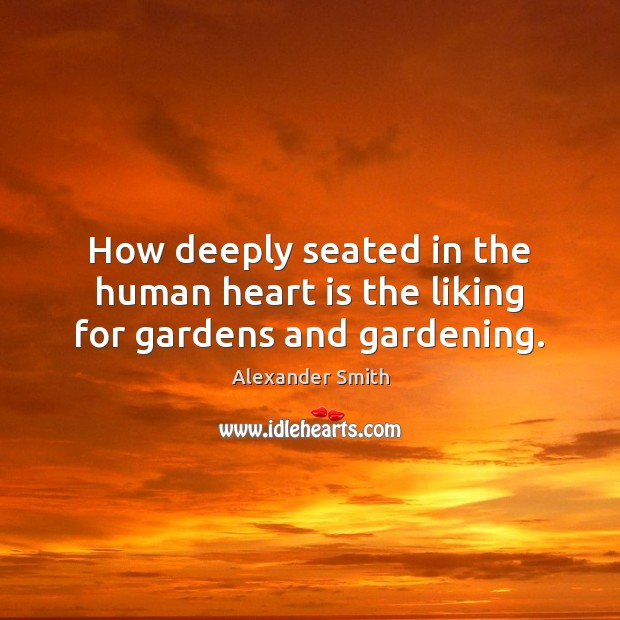 How deeply seated in the human heart is the liking for gardens and gardening. Alexander Smith Picture Quote