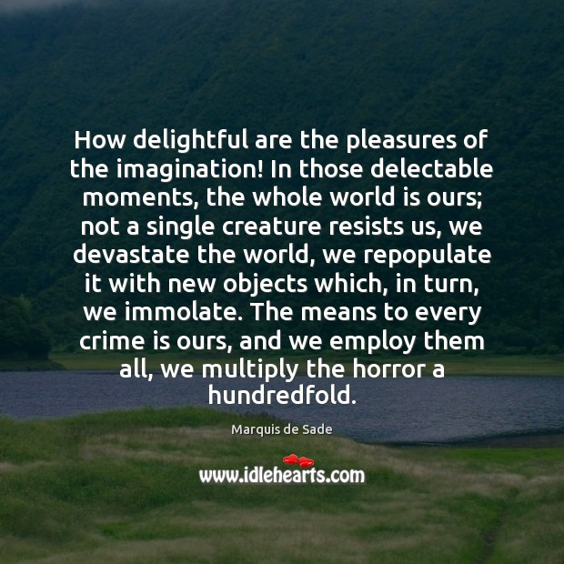 How delightful are the pleasures of the imagination! In those delectable moments, Marquis de Sade Picture Quote