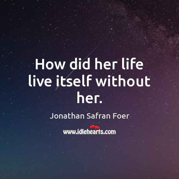 How did her life live itself without her. Jonathan Safran Foer Picture Quote