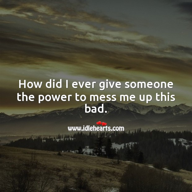 How did I ever give someone the power to mess me up this bad. Love Hurts Quotes Image
