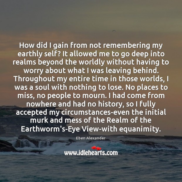 How did I gain from not remembering my earthly self? It allowed Eben Alexander Picture Quote