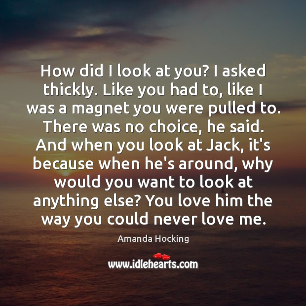 How did I look at you? I asked thickly. Like you had Amanda Hocking Picture Quote