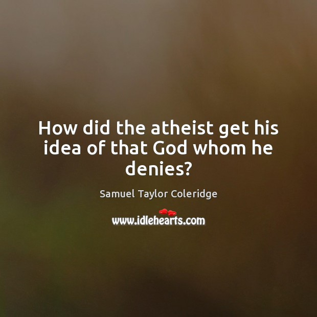 How did the atheist get his idea of that God whom he denies? Image