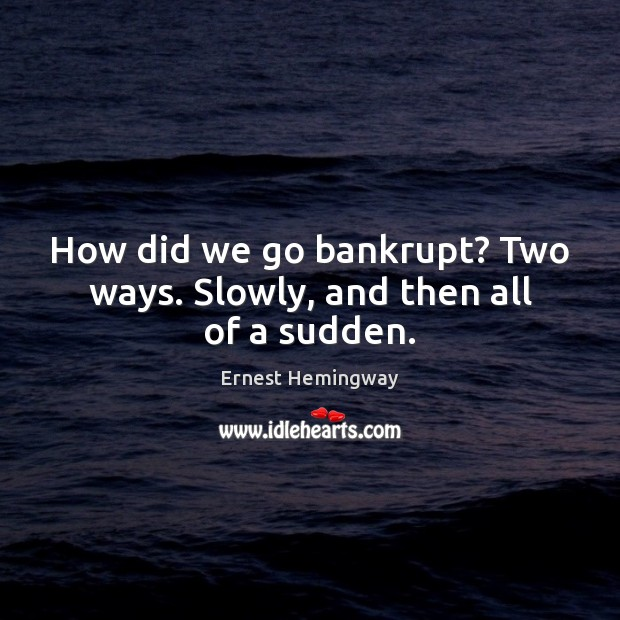 How did we go bankrupt? Two ways. Slowly, and then all of a sudden. Ernest Hemingway Picture Quote