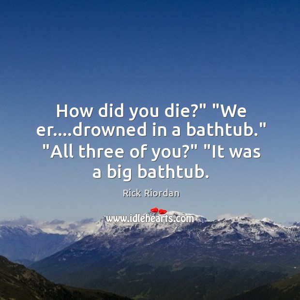 """How did you die?"""" """"We er….drowned in a bathtub."""" """"All three Rick Riordan Picture Quote"""