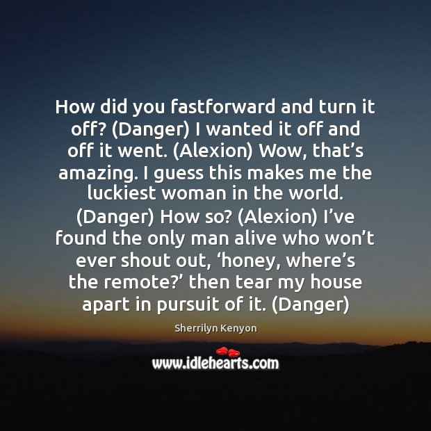 How did you fastforward and turn it off? (Danger) I wanted it Sherrilyn Kenyon Picture Quote