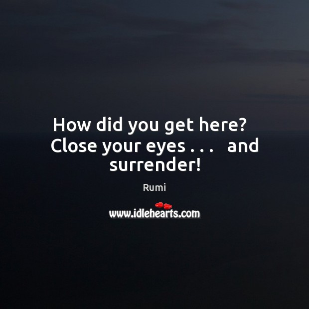How did you get here?   Close your eyes . . .   and surrender! Image