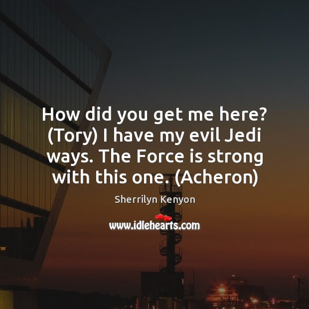 How did you get me here? (Tory) I have my evil Jedi Sherrilyn Kenyon Picture Quote