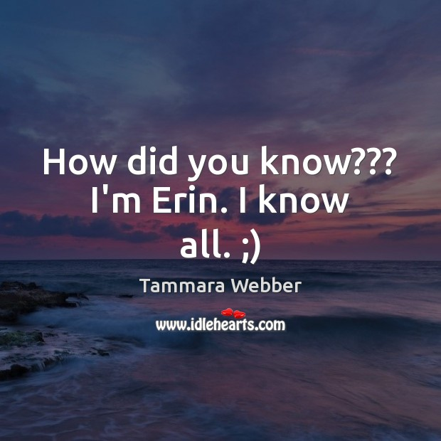 How did you know??? I'm Erin. I know all. ;) Tammara Webber Picture Quote