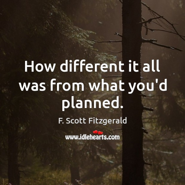 How different it all was from what you'd planned. Image