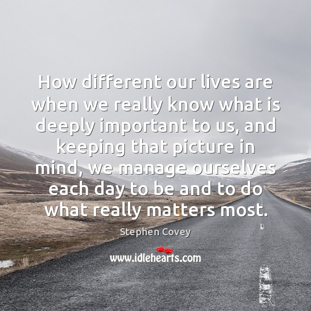 How different our lives are when we really know what is deeply Stephen Covey Picture Quote