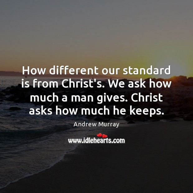How different our standard is from Christ's. We ask how much a Image