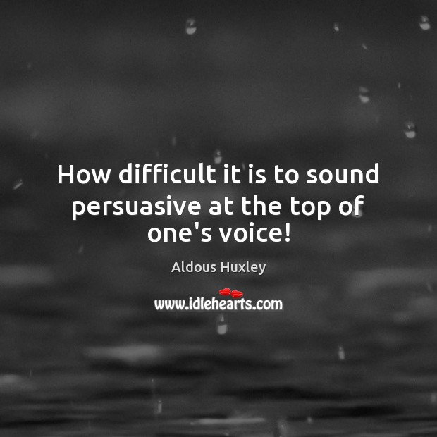 Image, How difficult it is to sound persuasive at the top of one's voice!