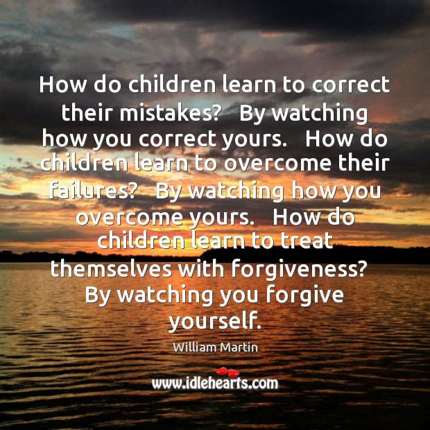 How do children learn to correct their mistakes?   By watching how you Forgive Yourself Quotes Image