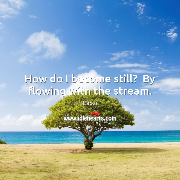 Image, How do I become still?  By flowing with the stream.