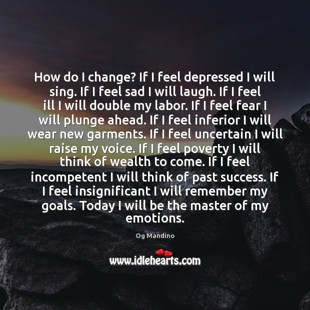 How do I change? If I feel depressed I will sing. If Og Mandino Picture Quote
