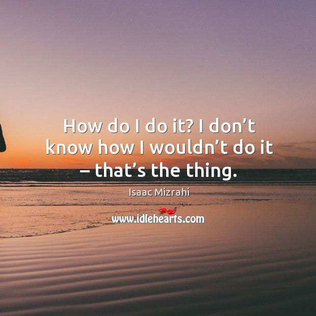 How do I do it? I don't know how I wouldn't do it – that's the thing. Image