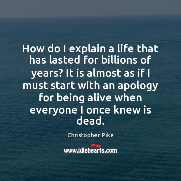 How do I explain a life that has lasted for billions of Christopher Pike Picture Quote