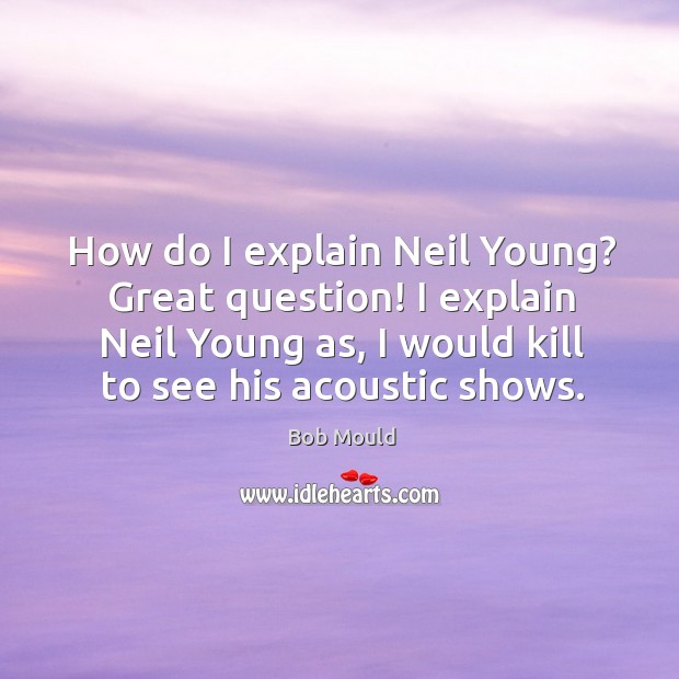 Image, How do I explain neil young? great question! I explain neil young as, I would kill to see his acoustic shows.