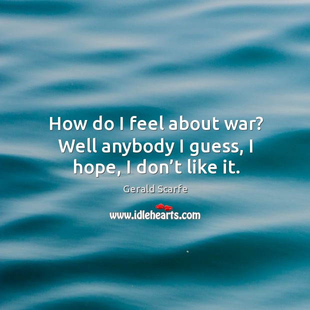 How do I feel about war? well anybody I guess, I hope, I don't like it. Image